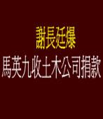 謝長廷爆馬英九收土木公司捐款
