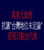 """馬英九政府抗議 """"台灣地位未定論"""" 拒見日駐台代表"""