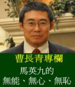 《曹長青專欄》 馬英九的無能、無心、無恥
