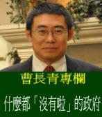 《曹長青專欄》 什麼都「沒有啦」的政府