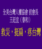 救災,挺扁,疼台灣 ◎全美台灣人權協會 前會長王廷宜(泰和)