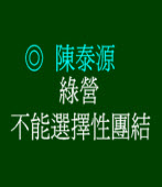 綠營不能選擇性團結 ◎陳泰源