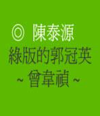 綠版的郭冠英 ~ 曾韋禎 ~  ◎文/ 陳泰源