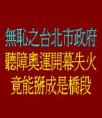 無恥之台北市政府 聽障奧運開幕失火竟能掰成是橋段