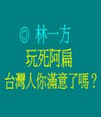 玩死阿扁,台灣人你滿意了嗎?◎林一方