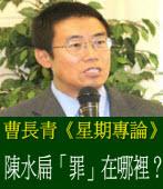 《星期專論》陳水扁「罪」在哪裡?