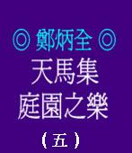 天馬集  庭園之樂 (五)  ◎鄭炳全