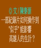 """一部紀錄片如何操作到""""似乎""""能影響高雄人的生計?◎文/陳泰源"""