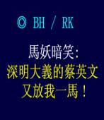 馬妖暗笑:  深明大義的蔡英文, 又放我一馬 ! ◎ BH / RK