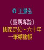 《星期專論》國家定位∼六十年一筆糊塗帳 ◎王景弘
