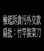 檢起訴貪污外交款 扁批:竹竿裝菜刀
