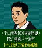〈玉山周報1001專題座談〉PRC建國六十周年世代對話之陳泰源觀點