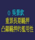重罪長期羈押凸顯羈押的濫用性  ◎吳景欽