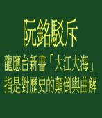 阮銘駁斥龍應台新書「大江大海」,指是對歷史的顛倒與曲解
