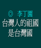 台灣人的祖國是台灣國◎李丁園