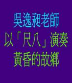 吳逸昶老師以「尺八」演奏黃昏的故鄉