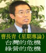 「星期專論」台灣的危機 綠營的危機 ◎ 曹長青