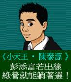彭添富若出線,綠營就能躺著選!◎文/陳泰源