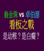 翁金珠 vs 卓伯源看板之戰是幼稚?是白癡?