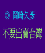 Don't concede more on Taiwan 不要出賣台灣 ◎Hisahiko Okazaki 岡崎久彥