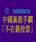 中國黨殺手?「不在籍投票」◎ nonameou