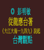 從龍應台著《大江大海一九四九》說起——台灣觀點 ◎彭明敏