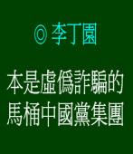 本是虛偽詐騙的馬桶中國黨集團◎李丁園