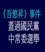 《吾慾昇》事件  蓋過國民黨中常委選舉