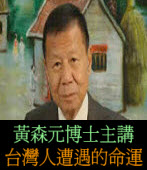 台灣人遭遇的命運  ◎黃森元博士主講