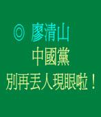 《清山看台》中國黨別再丟人現眼啦! ◎廖清山