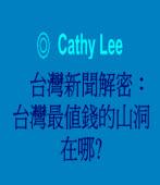 台灣新聞解密:台灣最值錢的山洞在哪? ◎Cathy Lee