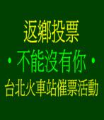 《返鄉投票•不能沒有你》台北火車站催票活動
