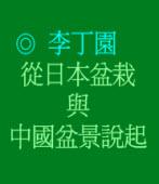 從日本盆栽與中國盆景說起◎李丁園