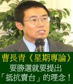 《星期專論》要勝選就要提出「抵抗賣台」的理念!◎曹長青