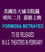 美國各大城市院線 明年二月即將上映 FORMOSA BETRAYED