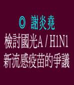 檢討國光A/H1N1新流感疫苗的爭議 ◎謝炎堯