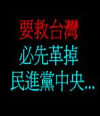 要救台灣, 必先革掉民進黨中央...  ◎Allen Kuo