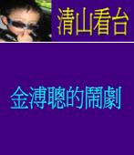 《清山看台》金溥聰的鬧劇 ◎廖清山