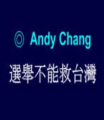 選舉不能救台灣 ◎Andy Chang