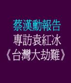 蔡漢勳報告:  專訪袁紅冰《台灣大劫難》