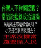 台灣人不夠國際觀?主席沒擔當還要怪人民