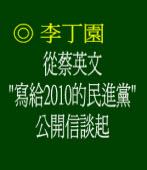 """從蔡英文""""寫給2010的民進黨""""公開信談起 ◎李丁園"""