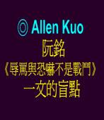 阮銘《辱罵與恐嚇不是戰鬥》一文的盲點  ◎Allen Kuo