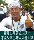 廢除台灣前途決議文,才能凝聚台灣人集體共識  ◎文/林一方
