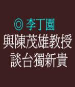 與陳茂雄教授談台獨新貴  ◎李丁園