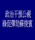 政治干預公視 綠促彈劾蘇俊賓
