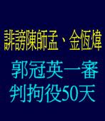 誹謗陳師孟、金恆煒 郭冠英一審判拘役50天