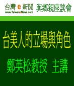 【台灣e新聞座談會】鄭英松教授主講:台美人的立場與角色