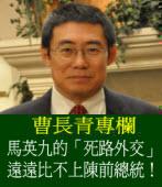《曹長青專欄》馬英九的「死路外交」 遠遠比不上陳前總統!