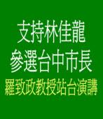 羅致政教授:支持林佳龍參選台中市長